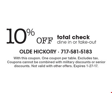10% Off total check, dine in or take-out. With this coupon. One coupon per table. Excludes tax. Coupons cannot be combined with military discounts or senior discounts. Not valid with other offers. Expires 1-27-17.