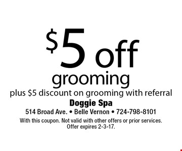 $5 off grooming plus $5 discount on grooming with referral. With this coupon. Not valid with other offers or prior services.Offer expires 2-3-17.