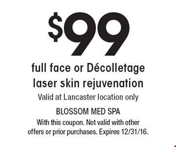 $99 full face or Decolletage laser skin rejuvenation. Valid at Lancaster location only. With this coupon. Not valid with other offers or prior purchases. Expires 12/31/16.