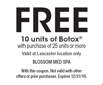 Free 10 units of Botox with purchase of 25 units or more. Valid at Lancaster location only. With this coupon. Not valid with other offers or prior purchases. Expires 12/31/16.