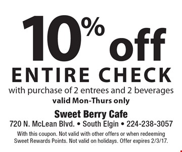 10% off entire check with purchase of 2 entrees and 2 beveragesvalid Mon-Thurs only. With this coupon. Not valid with other offers or when redeeming Sweet Rewards Points. Not valid on holidays. Offer expires 2/3/17.