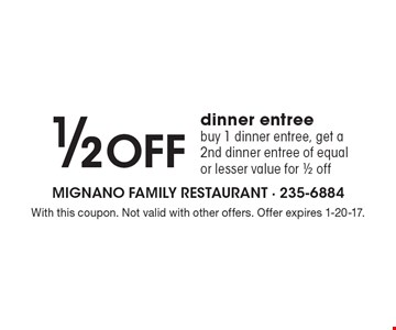 1/2 off dinner entree. Buy 1 dinner entree, get a 2nd dinner entree of equal or lesser value for 1/2 off. With this coupon. Not valid with other offers. Offer expires 1-20-17.