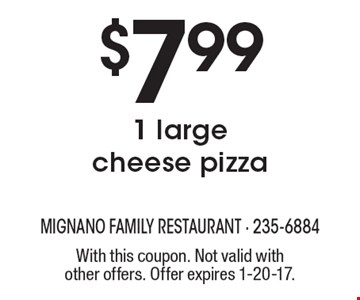 $7.99 1 large cheese pizza. With this coupon. Not valid with other offers. Offer expires 1-20-17.