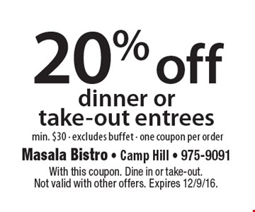 20% off dinner or take-out entrees. Min. $30 - Excludes buffet -One coupon per order. With this coupon. Dine in or take-out. Not valid with other offers. Expires 12/9/16.
