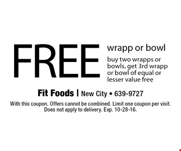 FREE wrapp or bowl buy two wrapps or bowls, get 3rd wrapp or bowl of equal or lesser value free. With this coupon. Offers cannot be combined. Limit one coupon per visit. Does not apply to delivery. Exp. 10-28-16.