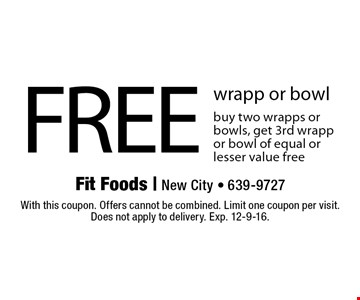 FREE wrapp or bowl buy two wrapps or bowls, get 3rd wrapp or bowl of equal or lesser value free. With this coupon. Offers cannot be combined. Limit one coupon per visit. Does not apply to delivery. Exp. 12-9-16.