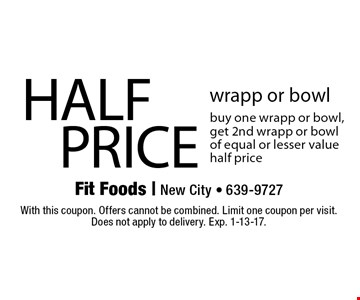 HALF PRICE wrapp or bowl buy one wrapp or bowl, get 2nd wrapp or bowl of equal or lesser value half price. With this coupon. Offers cannot be combined. Limit one coupon per visit. Does not apply to delivery. Exp. 1-13-17.