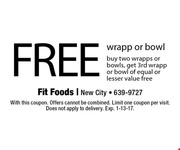 FREE wrapp or bowl buy two wrapps or bowls, get 3rd wrapp or bowl of equal or lesser value free. With this coupon. Offers cannot be combined. Limit one coupon per visit. Does not apply to delivery. Exp. 1-13-17.