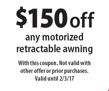 $150 off any motorized retractable awning. With this coupon. Not valid with other offer or prior purchases. Valid until 2/3/17