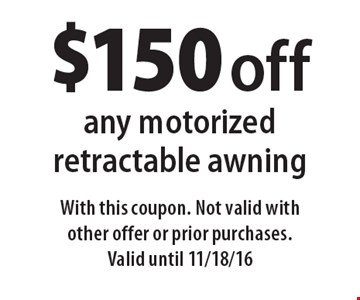 $150 off any motorized retractable awning. With this coupon. Not valid with other offer or prior purchases. Valid until 11/18/16