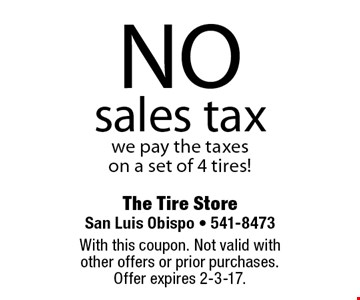 NO sales tax. we pay the taxes on a set of 4 tires!. With this coupon. Not valid with other offers or prior purchases. Offer expires 2-3-17.