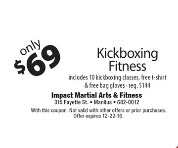Only $69 Kickboxing Fitness. Includes 10 kickboxing classes, free t-shirt & free bag gloves - reg. $144. With this coupon. Not valid with other offers or prior purchases. Offer expires 12-22-16.