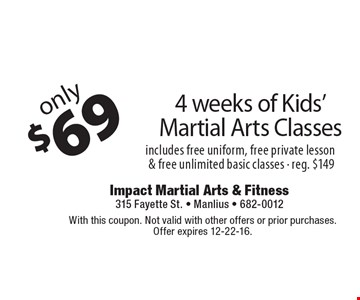 Only $69 4 weeks of Kids' Martial Arts Classes. Includes free uniform, free private lesson & free unlimited basic classes - reg. $149. With this coupon. Not valid with other offers or prior purchases. Offer expires 12-22-16.