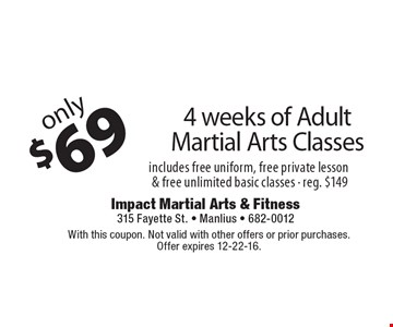 Only $69 4 weeks of Adult Martial Arts Classes. Includes free uniform, free private lesson & free unlimited basic classes - reg. $149. With this coupon. Not valid with other offers or prior purchases. Offer expires 12-22-16.