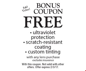Bonus Coupon. FREE - ultraviolet protection - scratch-resistant coating - custom tinting with any lens purchase. Excludes insurance. With this coupon. Not valid with other offers. Offer expires 2/3/17.