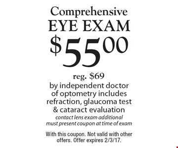 $55 Comprehensive Eye Exam. Reg. $69 by independent doctor of optometry includes refraction, glaucoma test & cataract evaluation contact lens exam additional. Must present coupon at time of exam. With this coupon. Not valid with other offers. Offer expires 2/3/17.