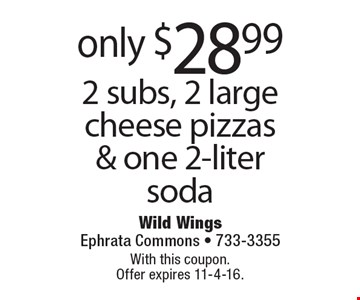 Only $28.99 2 subs, 2 large cheese pizzas & one 2-liter soda. With this coupon. Offer expires 11-4-16.