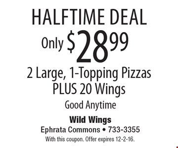 Halftime Deal. 2 Large, 1-Topping Pizzas PLUS 20 Wings Only $28.99. Good Anytime. With this coupon. Offer expires 12-2-16.