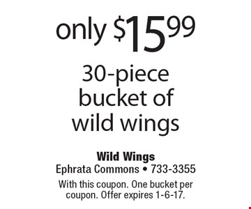 Only $15.99 for 30-piece bucket of wild wings. With this coupon. One bucket per coupon. Offer expires 1-6-17.