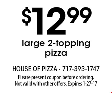 $12.99 large 2-topping pizza. Please present coupon before ordering. Not valid with other offers. Expires 1-27-17
