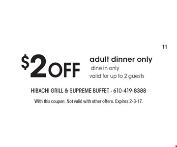 $2 Off adult dinner only dine in only valid for up to 2 guests. With this coupon. Not valid with other offers. Expires 2-3-17.