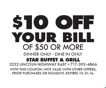 $10 OFF your bill OF $50 OR MORE. DINNER ONLY. DINE IN ONLY. WITH THIS COUPON. Not valid with other offers, prior purchases or holidays. Expires 10-31-16.