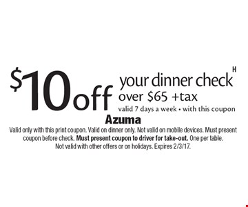 $10 off your dinner check over $65 +tax, valid 7 days a week - with this coupon. Valid only with this print coupon. Valid on dinner only. Not valid on mobile devices. Must present coupon before check. Must present coupon to driver for take-out. One per table. Not valid with other offers or on holidays. Expires 2/3/17.