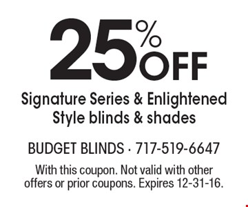 25% Off Signature Series & Enlightened Style blinds & shades. With this coupon. Not valid with other offers or prior coupons. Expires 12-31-16.