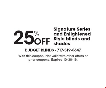 25% OFF Signature Series and Enlightened Style blinds and shades. With this coupon. Not valid with other offers or prior coupons. Expires 10-30-16.