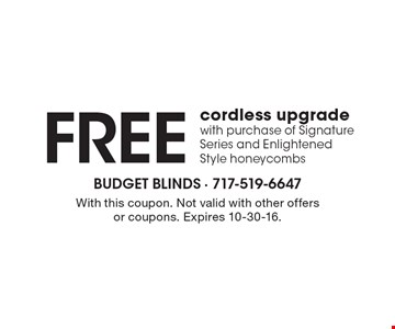 FREE cordless upgrade with purchase of Signature Series and Enlightened Style honeycombs. With this coupon. Not valid with other offers or coupons. Expires 10-30-16.