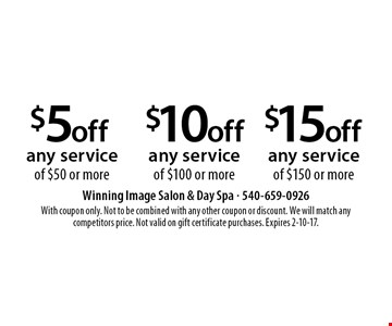 $15 off any service of $150 or more. $10 off any service of $100 or more. $5 off any service of $50 or more. With coupon only. Not to be combined with any other coupon or discount. We will match any competitors price. Not valid on gift certificate purchases. Expires 2-10-17.