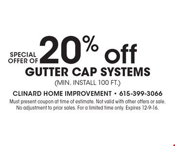 Special Offer Of 20% off Gutter Cap Systems (min. Install 100 ft.). Must present coupon at time of estimate. Not valid with other offers or sale. No adjustment to prior sales. For a limited time only. Expires 12-9-16.