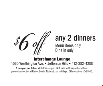 $6 off any 2 dinners Menu items only Dine in only. 1 coupon per table. With this coupon. Not valid with any other offers, promotions or Local Flavor Deals. Not valid on holidays. Offer expires 10-28-16.
