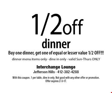 1/2 off dinner. Buy one dinner, get one of equal or lesser value 1/2 OFF!!! Dinner menu items only - dine in only - valid Sun-Thurs ONLY. With this coupon. 1 per table, dine in only. Not good with any other offer or promotion.Offer expires 2-3-17.