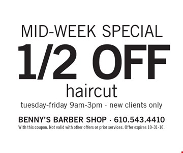 Mid-week special. 1/2 off haircut, Tuesday-Friday 9am-3pm, new clients only. With this coupon. Not valid with other offers or prior services. Offer expires 10-31-16.