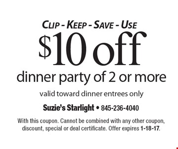 Clip - Keep - Save - Use $10 off dinner party of 2 or more valid toward dinner entrees only. With this coupon. Cannot be combined with any other coupon, discount, special or deal certificate. Offer expires 1-18-17.