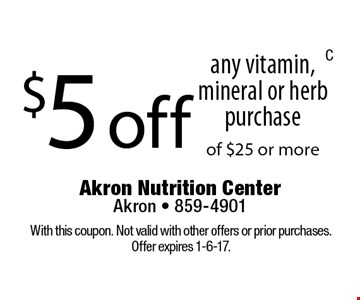 $5 off any vitamin, mineral or herb purchase of $25 or more. With this coupon. Not valid with other offers or prior purchases. Offer expires 1-6-17.