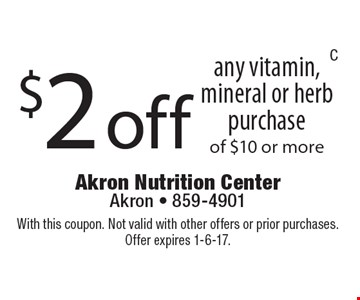 $2 off any vitamin, mineral or herb purchase of $10 or more. With this coupon. Not valid with other offers or prior purchases. Offer expires 1-6-17.
