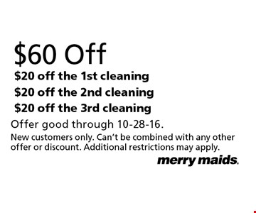 $60 Off $20 off the 1st cleaning and $20 off the 2nd cleaning and $20 off the 3rd cleaning. Offer good through 10-28-16. New customers only. Can't be combined with any other offer or discount. Additional restrictions may apply.