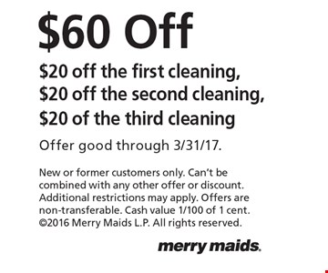 $60 Off. $20 off the first cleaning, $20 off the second cleaning, $20 of the third cleaning. Offer good through 3/31/17.New or former customers only. Can't be combined with any other offer or discount. Additional restrictions may apply. Offers are non-transferable. Cash value 1/100 of 1 cent. 2016 Merry Maids L.P. All rights reserved.