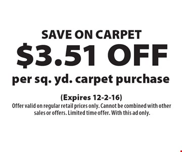 SAVE ON CARPET. $3.51 OFF per sq. yd. carpet purchase. (Expires 12-2-16) Offer valid on regular retail prices only. Cannot be combined with other sales or offers. Limited time offer. With this ad only.