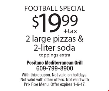 FOOTBALL SPECIAL! $19.99 2 large pizzas & 2-liter soda. Toppings extra. With this coupon. Not valid on holidays. Not valid with other offers. Not valid with Prix Fixe Menu. Offer expires 1-6-17.