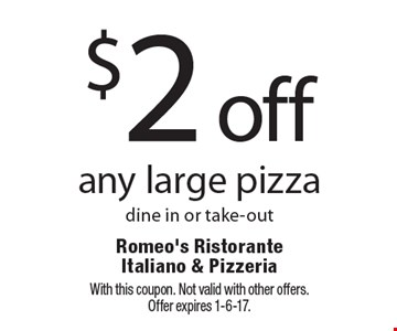 $2 off any large pizza. Dine in or take-out. With this coupon. Not valid with other offers.Offer expires 1-6-17.