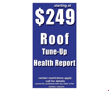 Starting At $249 roof tune-up health report. Certain restrictions apply. Call for details. Cannot be combined with any other offer. Expires 12-9-16.