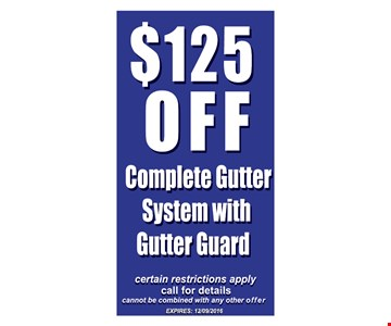 $125 off complete gutter system with gutter guard. Certain restrictions apply. Call for details. Cannot be combined with any other offer. Expires 12-9-16.