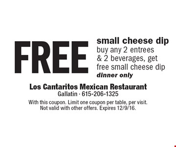 free small cheese dip, buy any 2 entrees & 2 beverages, get free small cheese dip, dinner only. With this coupon. Limit one coupon per table, per visit. Not valid with other offers. Expires 12/9/16.
