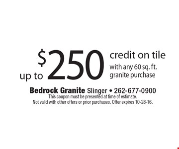 Up to $250 credit on tile with any 60 sq. ft. granite purchase. This coupon must be presented at time of estimate. Not valid with other offers or prior purchases. Offer expires 10-28-16.