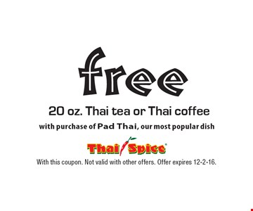 free 20 oz. Thai tea or Thai coffee with purchase of Pad Thai, our most popular dish. With this coupon. Not valid with other offers. Offer expires 12-2-16.