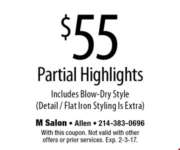 $55 Partial Highlights Includes Blow-Dry Style (Detail / Flat Iron Styling Is Extra). With this coupon. Not valid with other offers or prior services. Exp. 2-3-17.
