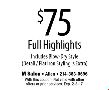 $75 Full Highlights Includes Blow-Dry Style (Detail / Flat Iron Styling Is Extra). With this coupon. Not valid with other offers or prior services. Exp. 2-3-17.